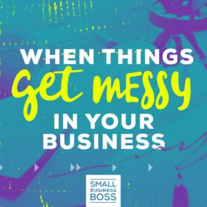 When things get messy in your business